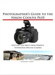 Photographer's Guide to the Nikon Coolpix P610 - Getting the Most from Nikon's Superzoom Digital Camera ebook by Alexander White
