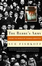 The Rebbe's Army - Inside the World of Chabad-Lubavitch ebook by Sue Fishkoff