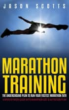 Marathon Training: The Underground Plan To Run Your Fastest Marathon Ever : A Week by Week Guide With Marathon Diet & Nutrition Plan ebook by Jason Scotts