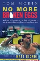 No More Broken Eggs - A Guide to Optimizing the Sports Experience for Athletes, Coaches, Parents, and Clinicians ebook by