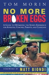 No More Broken Eggs - A Guide to Optimizing the Sports Experience for Athletes, Coaches, Parents, and Clinicians ebook by Tom Morin