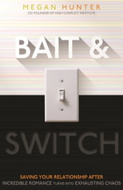 Bait & Switch - Saving Your Relationship After Incredible Romance Turns Into Exhausting Chaos ebook by Megan L. Hunter