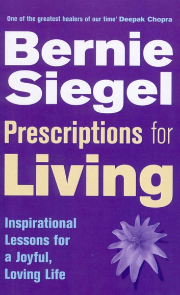 Prescriptions For Living - Inspirational Lessons for a Joyful, Loving Life ebook by Dr Bernie Siegel