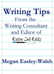 Writing Tips - From the Writing Consultant and Editor of Extra Ink Edits ebook by Megan Easley-Walsh