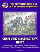 The Revolutionary War (War of American Independence): Supplying Washington's Army - Quartermaster, Transportation, Forage Department, Clothing the Troops, Ordnance in the American Revolution ebook by Progressive Management