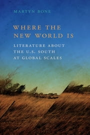 Where the New World Is - Literature about the U.S. South at Global Scales ebook by Martyn Bone, Jon Smith, Riché Richardson
