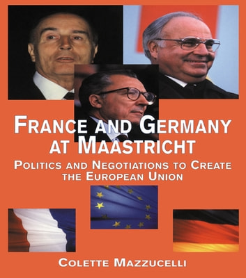 France and Germany at Maastricht - Politics and Negotiations to Create the European Union ebook by Colette Mazzucelli