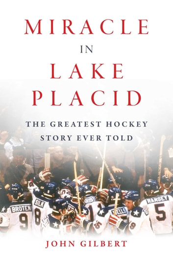 Miracle in Lake Placid - The Greatest Hockey Story Ever Told ebook by John Gilbert