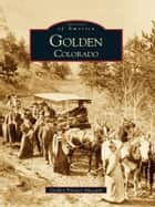 Golden, Colorado ebook by Golden Pioneer Museum