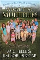A Love That Multiplies - An Up-Close View of How They Make it Work ebook by Michelle Duggar, Jim Bob Duggar