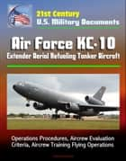 21st Century U.S. Military Documents: Air Force KC-10 Extender Aerial Refueling Tanker Aircraft - Operations Procedures, Aircrew Evaluation Criteria, Aircrew Training Flying Operations ebook by Progressive Management