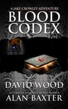 Blood Codex - A Jake Crowley Adventure ebook by David Wood, Alan Baxter