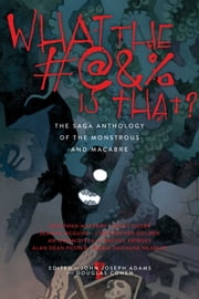 What the #@&% Is That? - The Saga Anthology of the Monstrous and the Macabre ebook by John Joseph Adams,Douglas Cohen