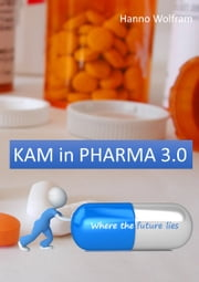 KAM in Pharma 3.0 - Pharma Key Account Management ebook by Hanno Wolfram