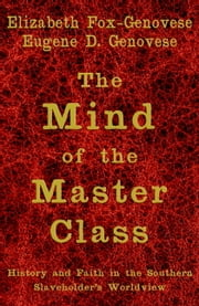 The Mind of the Master Class - History and Faith in the Southern Slaveholders' Worldview ebook by Elizabeth Fox-Genovese,Eugene D. Genovese