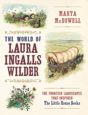 The World of Laura Ingalls Wilder - The Frontier Landscapes that Inspired the Little House Books ebook by Marta McDowell