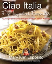 Ciao Italia Five-Ingredient Favorites - Quick and Delicious Recipes from an Italian Kitchen ebook by Mary Ann Esposito