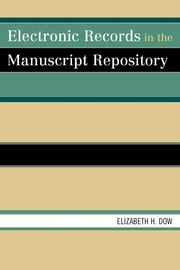 Electronic Records in the Manuscript Repository ebook by Elizabeth H. Dow