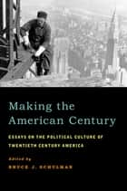Making the American Century - Essays on the Political Culture of Twentieth Century America ebook by Bruce J. Schulman