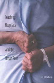Teaching Hospitals and the Urban Poor ebook by Dr. Eli Ginzberg