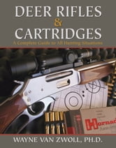 Deer Rifles and Cartridges - A Complete Guide to All Hunting Situations ebook by Wayne van Zwoll