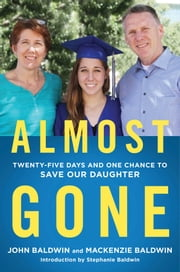 Almost Gone - Twenty-Five Days and One Chance to Save Our Daughter ebook by John Baldwin, Mackenzie Baldwin, Stephanie Baldwin