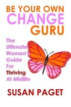 Be Your Own Change Guru: The Ultimate Women's Guide for Thriving at Midlife ebook by Susan Paget