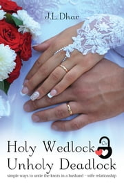 Holy Wedlock Or Unholy Deadlock - Simple Ways to Untie the Knots in a Husband Wife Relationship ebook by J.L.Dhar