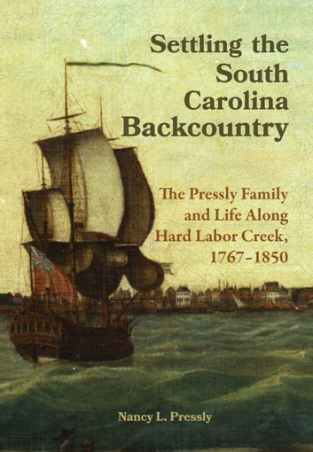 Settling the South Carolina Backcountry - The Pressly Family and Life Along Hard Labor Creek, 1767-1850 ebook by Nancy L. Pressly