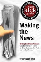 Making the News - Writing the Media Release: Easy Expert Tips + Tactics for Small Business, Non-Profit and the Solo-Preneur ebook by Kathleen Rake