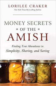 Money Secrets of the Amish - Finding True Abundance in Simplicity, Sharing, and Saving ebook by Lorilee Craker