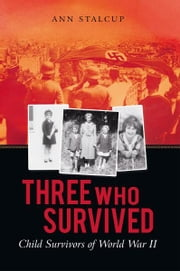 Three Who Survived - Child Survivors of World War II ebook by Ann Stalcup