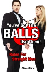 You've Got The Balls, Use Them! - Rules For Straight Men ebook by Steven Clark