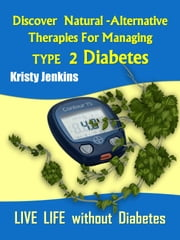 Discover Natural -Alternative Therapies for Managing Type 2 Diabetes ebook by Kristy Jenkins