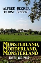 Münsterland, Mörderland, Monsterland: Drei Krimis ebook by Alfred Bekker, Horst Bieber