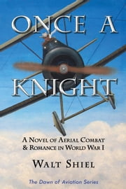 Once A Knight - A Novel of Aerial Combat and Romance in World War I ebook by Walt Shiel