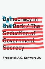 Democracy in the Dark - The Seduction of Government Secrecy ebook by Frederick A.O. Schwarz Jr.