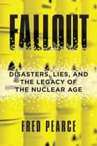 Fallout - Disasters, Lies, and the Legacy of the Nuclear Age ebook by Fred Pearce