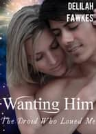 Wanting Him: The Droid Who Loved Me, Part 2 (A Science Fiction Erotic Romance) ebook by Delilah Fawkes