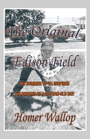 The Original Edison Field - THE SUMMER OF '51 INSPIRES THE DREAMS OF A 10-YEAR-OLD BOY ebook by Homer Wallop