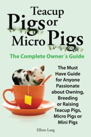 Teacup Pigs or Micro Pigs. The Complete Owner's Guide. ebook by Elliott Lang
