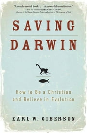 Saving Darwin - How to Be a Christian and Believe in Evolution ebook by Karl Giberson