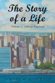The Story of a Life - Liberty Regained, Volume 2 ebook by Simone Kleckner