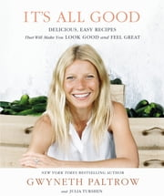 It's All Good - Delicious, Easy Recipes that Will Make You Look Good and Feel Great ebook by Gwyneth Paltrow, Julia Turshen