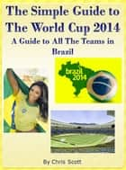 The Simple Guide To The World Cup 2014 - A Guide To All The Teams in Brazil ebook by Chris Scott