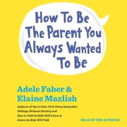 How To Be The Parent You Always Wanted To Be audiobook by Adele Faber, Elaine Mazlish