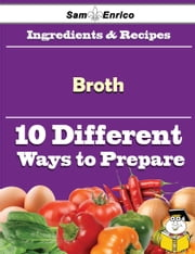 10 Ways to Use Broth (Recipe Book) ebook by Arnulfo Levesque,Sam Enrico