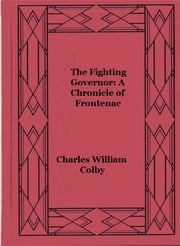 The Fighting Governor: A Chronicle of Frontenac (Illustrated) ebook by Charles William Colby