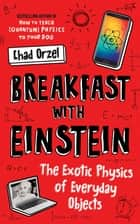 Breakfast with Einstein - The Exotic Physics of Everyday Objects ebook by