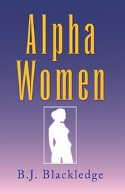 Alpha Women - And their Men ebook by B.J. Blackledge
